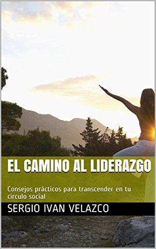 EL CAMINO AL LIDERAZGO: Consejos prácticos y principios bíblicos para transcender en tu círculo social por SERGIO IVAN VELAZCO