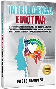Intelligenza Emotiva: La guida pratica per imparare a gestire le proprie emozioni, trasformare il pensiero neg