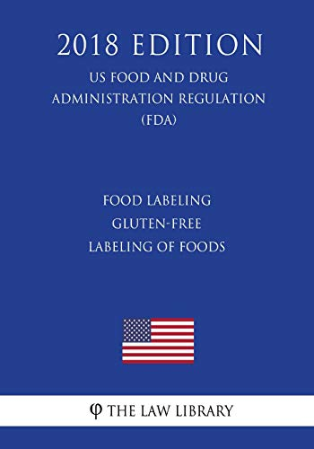 Food Labeling - Gluten-Free Labeling of Foods (US Food and Drug Administration Regulation) (FDA) (2018 Edition)