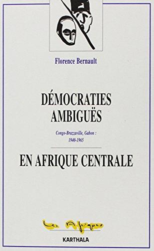 Démocraties ambiguës en Afrique centrale : Congro-Brazzaville, Gabon (1940-1965) par Florence Bernault