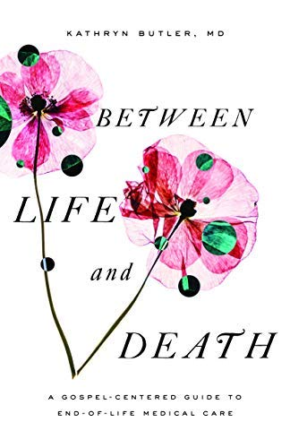 Between Life and Death: A Gospel-Centered Guide to End-of-Life Medical Care (English Edition)