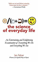 The Science of Everyday Life: An Entertaining and Enlightening Examination of Everything We Do and Everything We See by Len Fisher (2011-05-01)
