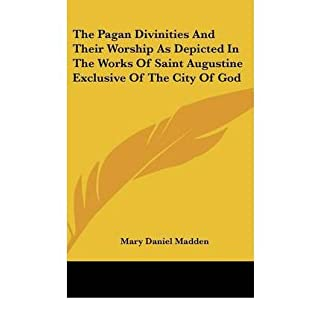 The Pagan Divinities and Their Worship as Depicted in the Works of Saint Augustine Exclusive of the City of God (Hardback) - Common