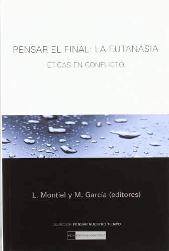 Pensar el final: la eutanasia. Éticas en conflicto (Pensar nuestro tiempo)