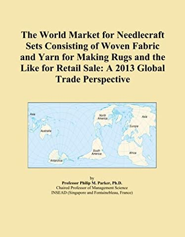The World Market for Needlecraft Sets Consisting of Woven Fabric and Yarn for Making Rugs and the Like for Retail Sale: A 2013 Global Trade Perspective