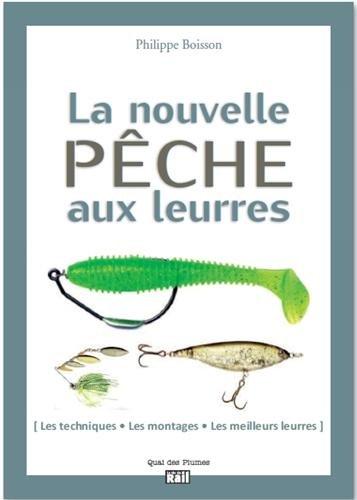 La nouvelle pêche aux leurres : Les techniques, les montages, les meilleures leurres par Philippe Boisson
