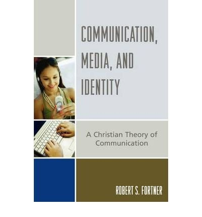 [(Communication, Media and Identity: A Christian Theory of Communication)] [Author: Robert S. Fortner] published on (January, 2007)