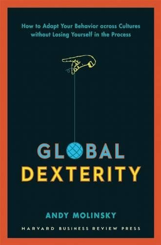 Global Dexterity: How to Adapt Your Behavior Across Cultures without Losing Yourself in the Process