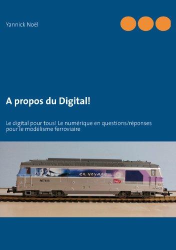 A propos du Digital!: Le digital pour tous! Le numérique en questions/réponses pour le modélisme ferroviaire