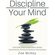Discipline Your Mind: Control Your Thoughts, Boost Willpower, Develop Mental Toughness (English Edition)