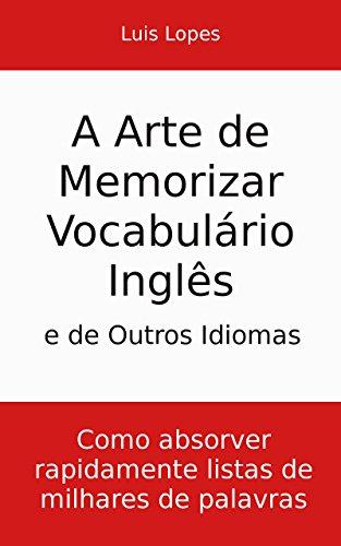 A Arte de Memorizar Vocabulário Inglês e de Outros Idiomas: Como absorver rapidamente listas de milhares de palavras (Portuguese Edition) por Luis Lopes