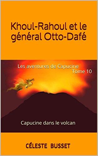 Khoul-Rahoul et le général Otto-Dafé: Les aventures de CapucineTome 10 Capucine dans le volcan