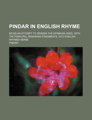 Pindar in English rhyme; being an attempt to render the Epinikian odes, with the principal remaining fragments, into English rhymed verse