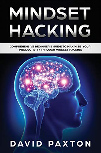 Mindset Hacking: Comprehensive Beginner's Guide to Maximize your Productivity through Mindset Hacking