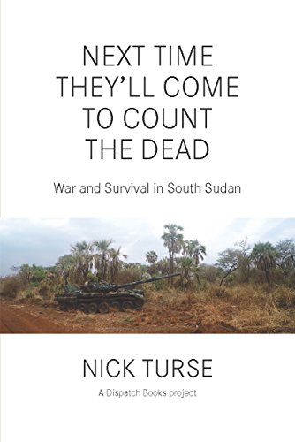 Next Time They'll Come to Count the Dead: War and Survival in South Sudan (Dispatch Books) (English Edition) di Nick Turse