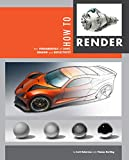 How to Render: The Fundamentals of Light, Shadow and Reflectivity - Scott Robertson, Thomas Bertling