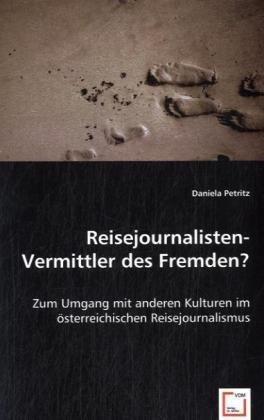 Reisejournalisten- Vermittler des Fremden?: Zum Umgang mit anderen Kulturen im österreichischen Reisejournalismus