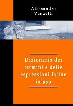 Dizionario dei termini e delle espressioni latine in uso di [Vanzetti, Alessandro]
