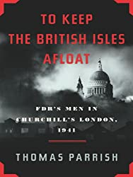 To Keep the British Isles Afloat: FDR's Men in Churchill's London, 1941: FDR's Men in Churchill's London, 1941