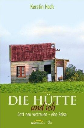 Die Hütte und ich: Gott neu vertrauen - eine Reise