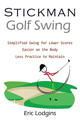 STICKMAN Golf Swing: Simplified Swing for Lower Scores - Easier on the Body - Less Practice to Maintain (English Edition) por Eric Lodgins