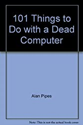 101 Things to Do with a Dead Computer