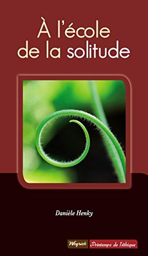 A l'école de la solitude: Témoignage philosophique et psychologique (Le Printemps de l'éthique t. 2)