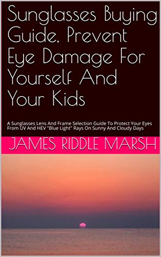 Sunglasses Buying Guide, Prevent Eye Damage For Yourself And Your Kids: A Sunglasses Lens And Frame Selection Guide To Protect Your Eyes From UV And HEV ... On Sunny And Cloudy Days (English Edition)
