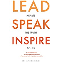 Lead. Speak. Inspire.: A personal testament on the three essential elements of successful leadership in life and business. (English Edition)