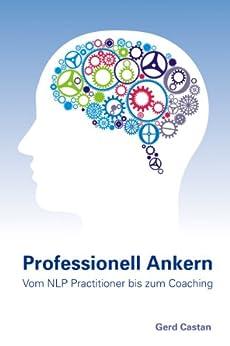 Professionell Ankern - vom NLP-Practitioner bis zum Coaching von [Castan, Gerd]
