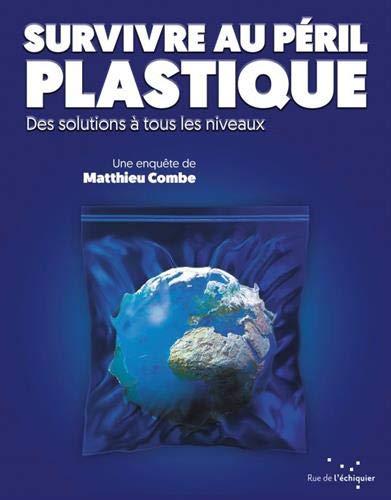 Survivre au péril plastique - Des solutions à tous les niveaux par  Matthieu Combe