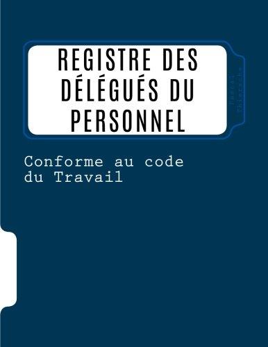 Registre des délégués du personnel: Conforme au code du travail par Pascal Thierache