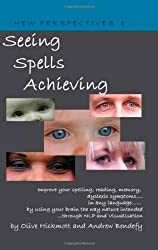 Seeing Spells Achieving: Improve your spelling, reading, memory, dyslexic symptoms, in any language, by using your brain the way nature intended, through NLP and visualisation
