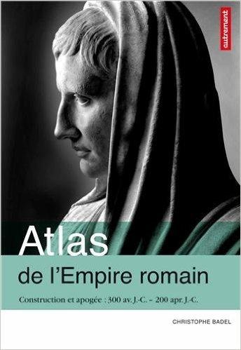 Atlas de l'Empire romain : Construction et apogée 300 av. J.-C. - 200 apr. J.-C. de Christophe Badel,Claire Levasseur (Cartographer) ( 6 octobre 2012 )