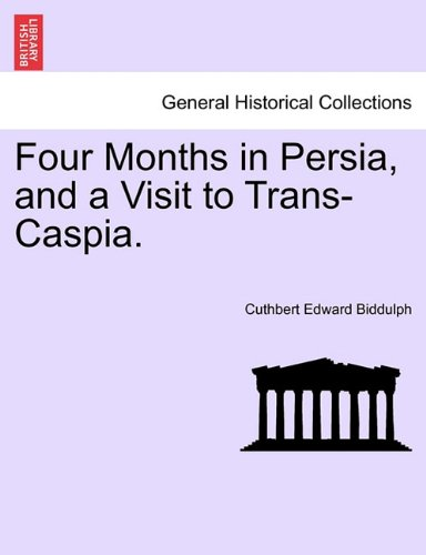 Four Months in Persia, and a Visit to Trans-Caspia.