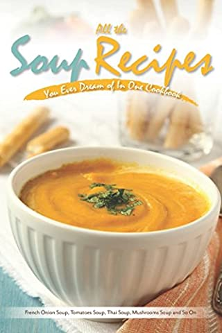 All the Soup Recipes You Ever Dream of In One Cookbook: French Onion Soup, Tomatoes Soup, Thai Soup, Mushrooms Soup and So On