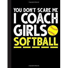 You Don't Scare Me I Coach Girls Softball Notebook: Journal, Coach Appreciation gift, thank you retirement gift ideas for all sport Coaches: ... funny gift for man & woman (Cool Gag Gift)