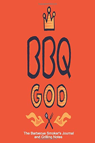 BBQ God The Barbecue Smoker's Journal and Grilling Notes: Logbook To Take Notes, Refine Your Process To Become A BBQ Pro With This Blank Notebook -