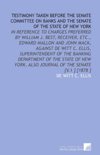 Testimony Taken Before the Senate Committee on Banks and the Senate of the State of New York: In Reference to Charges Preferred by William J. Best. Also Journal of the Senate [V.1 ] [1878 ] por De Witt C. Ellis