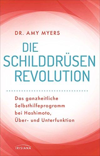 Die Schilddrüsen-Revolution: Das ganzheitliche Selbsthilfeprogramm bei Hashimoto, Über- und Unterfunktion