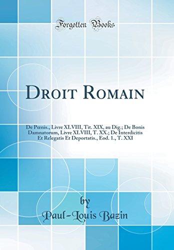 Droit Romain: de Poenis., Livre XLVIII, Tit. XIX, Au Dig.; de Bonis Damnatorum, Livre XLVIII, T. XX.; de Interdicitis Et Relegatis Et Deportatis., Eod. 1., T. XXI (Classic Reprint)