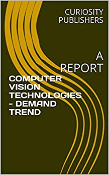 COMPUTER VISION TECHNOLOGIES - DEMAND TREND: A REPORT by [PUBLISHERS, CURIOSITY]