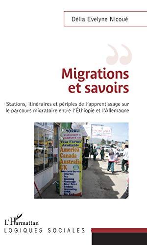 Migrations et savoirs: Stations, itinéraires et périples, de l'apprentissage sur le parcours migratoire entre l'Éthiopie et Allemagne (Logiques sociales) par Délia Evelyne Nicoué