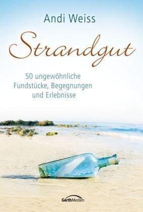 Strandgut: 50 ungewöhnliche Fundstücke, Begegnungen und Erlebnisse