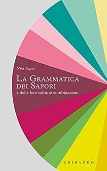 La grammatica dei sapori: e delle loro infinite combinazioni di [Segnit, Niki]