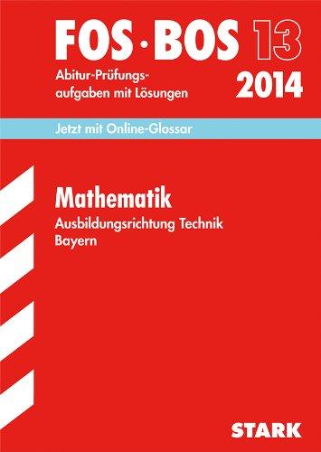 Abschluss-Prüfungen Fach-/Berufsoberschule Bayern / Mathematik FOS/BOS 13 Ausbildungsrichtung Technik 2014: Mit den Original-Abitur-Prüfungsaufgaben mit Lösungen.