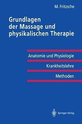 Grundlagen der Massage und physikalischen Therapie: Anatomie und Physiologie - Krankheitslehre Methoden