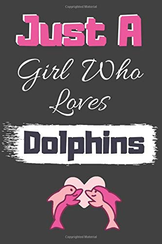 Just A Girl Who Loves Dolphins: Dolphin Quote, Dolphin Notebook Gift For Animal Lovers (100 pages 6x9) -
