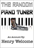 THE RANDOM PIANO TUNER: An Account By Henry Welcome (English Edition)