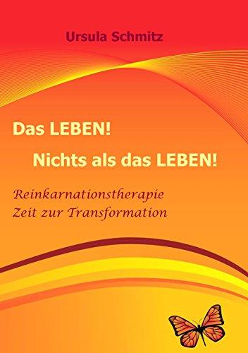 Das Leben! Nichts als das Leben!: Reinkarnationstherapie - Zeit zur Transformation